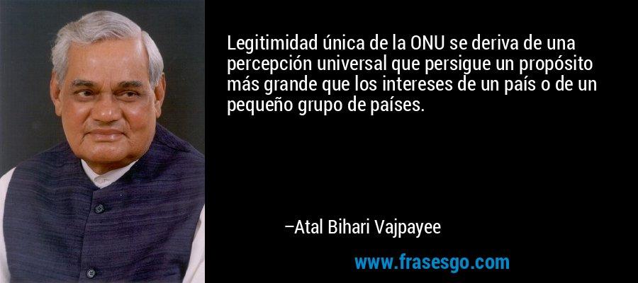 Legitimidad única de la ONU se deriva de una percepción universal que persigue un propósito más grande que los intereses de un país o de un pequeño grupo de países. – Atal Bihari Vajpayee