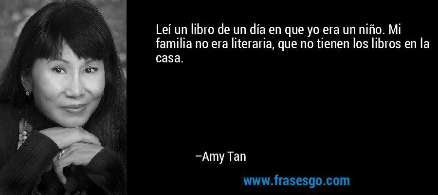 Leí un libro de un día en que yo era un niño. Mi familia no era literaria, que no tienen los libros en la casa. – Amy Tan