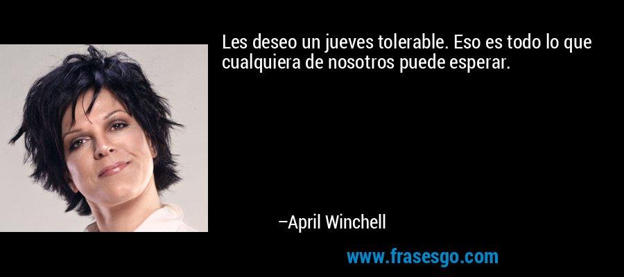 Les deseo un jueves tolerable. Eso es todo lo que cualquiera de nosotros puede esperar. – April Winchell