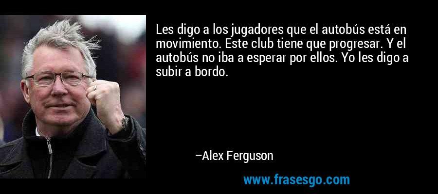 Les digo a los jugadores que el autobús está en movimiento. Este club tiene que progresar. Y el autobús no iba a esperar por ellos. Yo les digo a subir a bordo. – Alex Ferguson