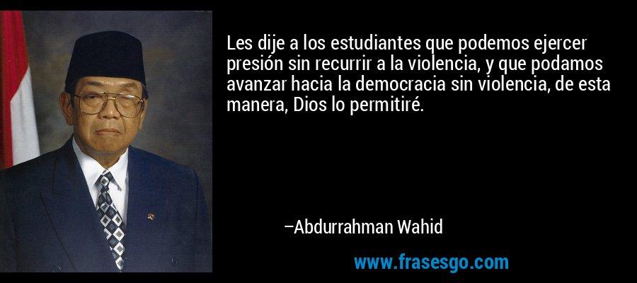Les dije a los estudiantes que podemos ejercer presión sin recurrir a la violencia, y que podamos avanzar hacia la democracia sin violencia, de esta manera, Dios lo permitiré. – Abdurrahman Wahid