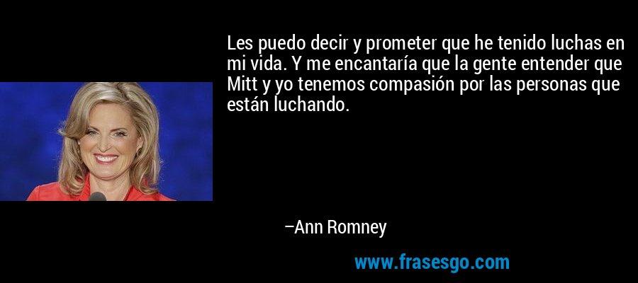 Les puedo decir y prometer que he tenido luchas en mi vida. Y me encantaría que la gente entender que Mitt y yo tenemos compasión por las personas que están luchando. – Ann Romney