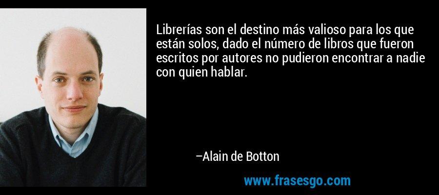 Librerías son el destino más valioso para los que están solos, dado el número de libros que fueron escritos por autores no pudieron encontrar a nadie con quien hablar. – Alain de Botton