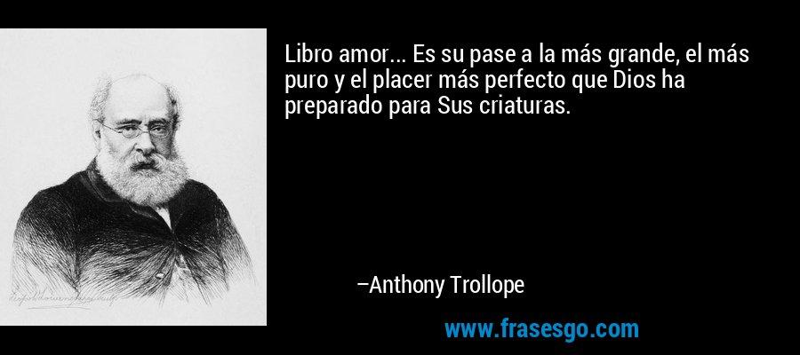 Libro amor... Es su pase a la más grande, el más puro y el placer más perfecto que Dios ha preparado para Sus criaturas. – Anthony Trollope