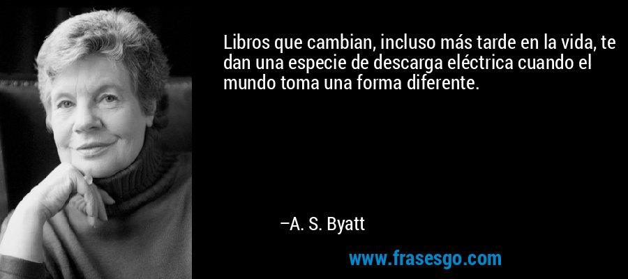 Libros que cambian, incluso más tarde en la vida, te dan una especie de descarga eléctrica cuando el mundo toma una forma diferente. – A. S. Byatt