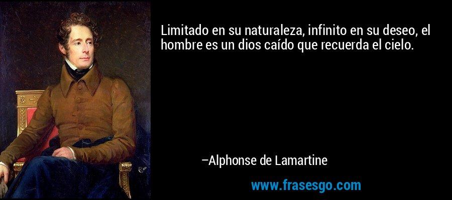 Limitado en su naturaleza, infinito en su deseo, el hombre es un dios caído que recuerda el cielo. – Alphonse de Lamartine