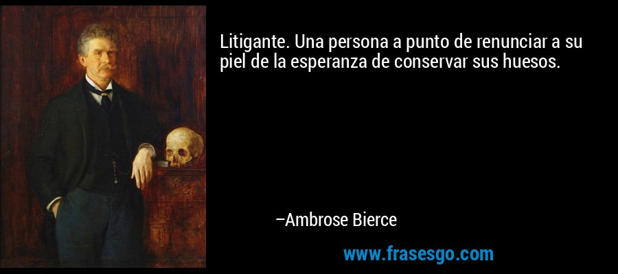 Litigante. Una persona a punto de renunciar a su piel de la esperanza de conservar sus huesos. – Ambrose Bierce