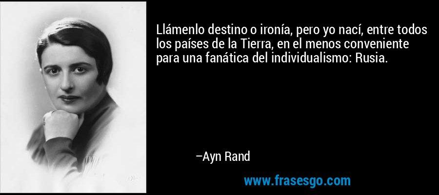 Llámenlo destino o ironía, pero yo nací, entre todos los países de la Tierra, en el menos conveniente para una fanática del individualismo: Rusia. – Ayn Rand