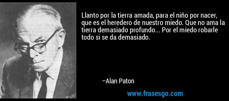 Llanto por la tierra amada, para el niño por nacer, que es el heredero de nuestro miedo. Que no ama la tierra demasiado profundo... Por el miedo robarle todo si se da demasiado. – Alan Paton