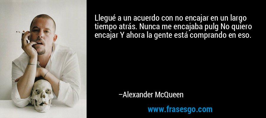 Llegué a un acuerdo con no encajar en un largo tiempo atrás. Nunca me encajaba pulg No quiero encajar Y ahora la gente está comprando en eso. – Alexander McQueen