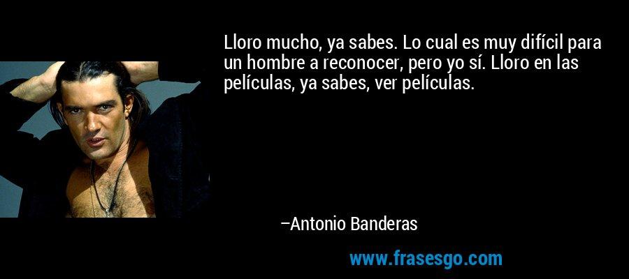 Lloro mucho, ya sabes. Lo cual es muy difícil para un hombre a reconocer, pero yo sí. Lloro en las películas, ya sabes, ver películas. – Antonio Banderas