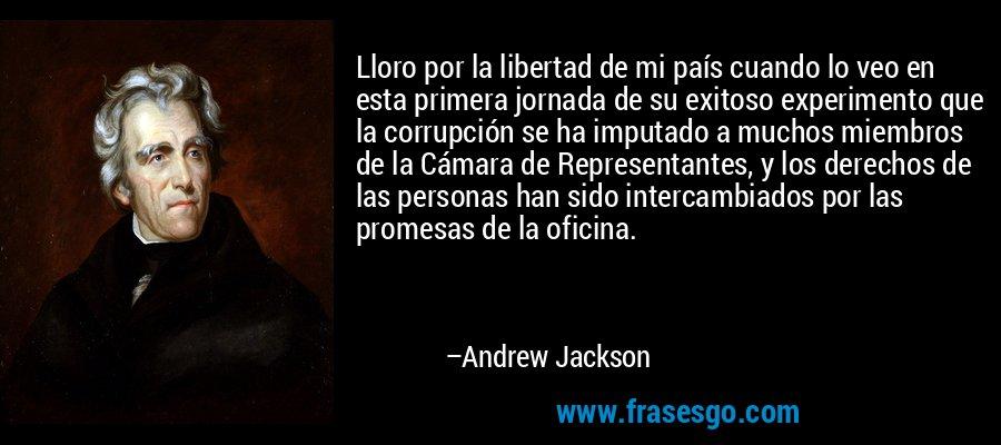 Lloro por la libertad de mi país cuando lo veo en esta primera jornada de su exitoso experimento que la corrupción se ha imputado a muchos miembros de la Cámara de Representantes, y los derechos de las personas han sido intercambiados por las promesas de la oficina. – Andrew Jackson