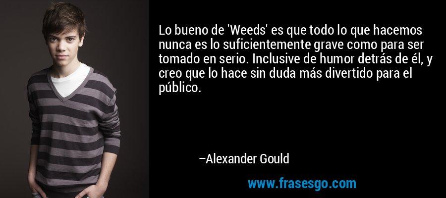 Lo bueno de 'Weeds' es que todo lo que hacemos nunca es lo suficientemente grave como para ser tomado en serio. Inclusive de humor detrás de él, y creo que lo hace sin duda más divertido para el público. – Alexander Gould