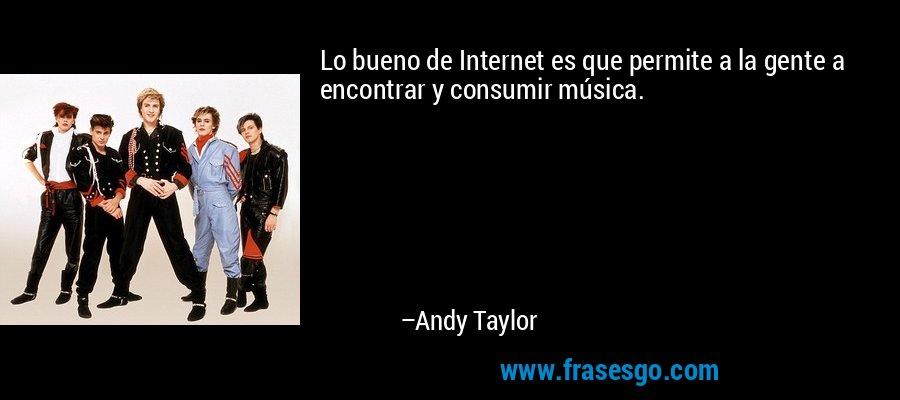 Lo bueno de Internet es que permite a la gente a encontrar y consumir música. – Andy Taylor