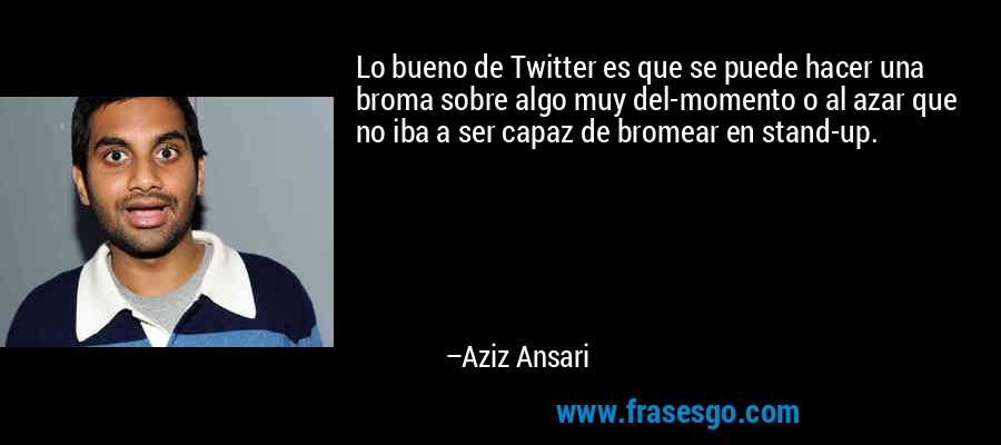 Lo bueno de Twitter es que se puede hacer una broma sobre algo muy del-momento o al azar que no iba a ser capaz de bromear en stand-up. – Aziz Ansari
