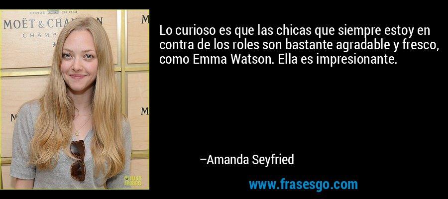Lo curioso es que las chicas que siempre estoy en contra de los roles son bastante agradable y fresco, como Emma Watson. Ella es impresionante. – Amanda Seyfried