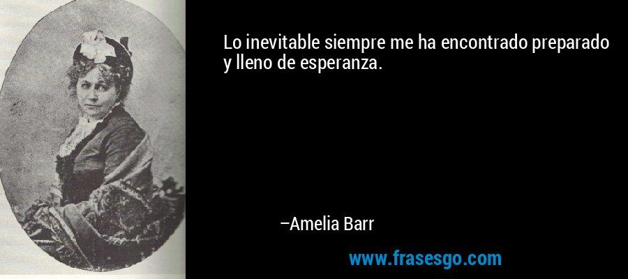 Lo inevitable siempre me ha encontrado preparado y lleno de esperanza. – Amelia Barr