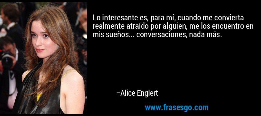 Lo interesante es, para mí, cuando me convierta realmente atraído por alguien, me los encuentro en mis sueños... conversaciones, nada más. – Alice Englert