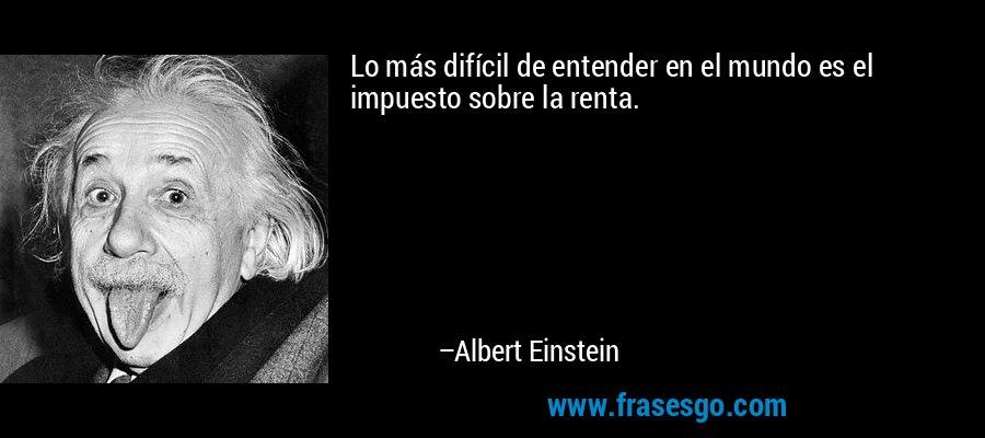 Lo más difícil de entender en el mundo es el impuesto sobre la renta. – Albert Einstein