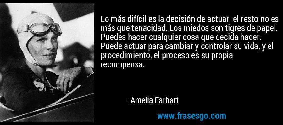 Lo más difícil es la decisión de actuar, el resto no es más que tenacidad. Los miedos son tigres de papel. Puedes hacer cualquier cosa que decida hacer. Puede actuar para cambiar y controlar su vida, y el procedimiento, el proceso es su propia recompensa. – Amelia Earhart