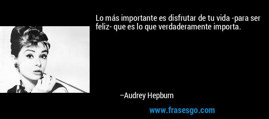 Lo más importante es disfrutar de tu vida -para ser feliz- que es lo que verdaderamente importa. – Audrey Hepburn