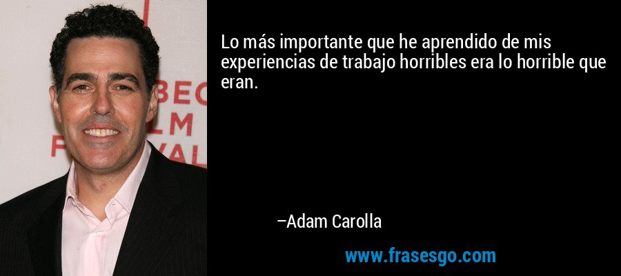 Lo más importante que he aprendido de mis experiencias de trabajo horribles era lo horrible que eran. – Adam Carolla