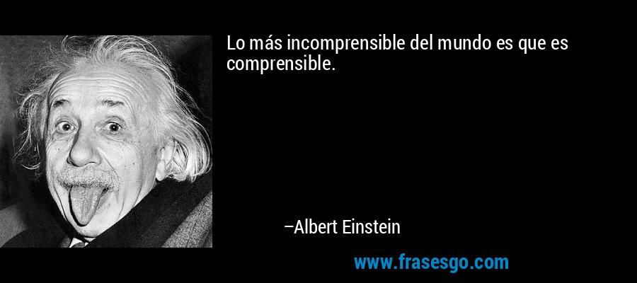 Lo más incomprensible del mundo es que es comprensible. – Albert Einstein