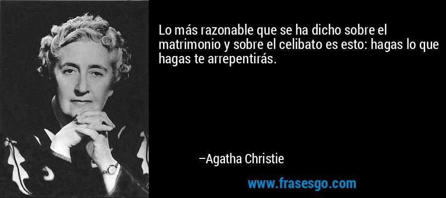 Lo más razonable que se ha dicho sobre el matrimonio y sobre el celibato es esto: hagas lo que hagas te arrepentirás. – Agatha Christie