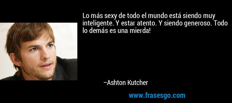 Lo más sexy de todo el mundo está siendo muy inteligente. Y estar atento. Y siendo generoso. Todo lo demás es una mierda! – Ashton Kutcher