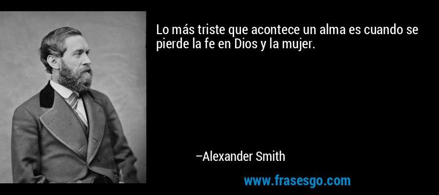 Lo más triste que acontece un alma es cuando se pierde la fe en Dios y la mujer. – Alexander Smith