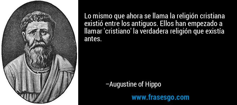 Lo mismo que ahora se llama la religión cristiana existió entre los antiguos. Ellos han empezado a llamar 'cristiano' la verdadera religión que existía antes. – Augustine of Hippo