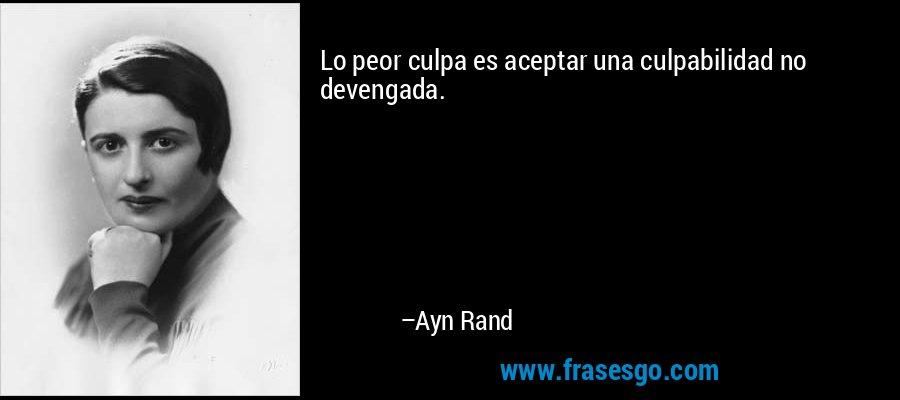 Lo peor culpa es aceptar una culpabilidad no devengada. – Ayn Rand