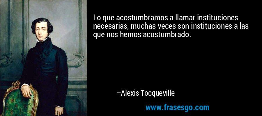 Lo que acostumbramos a llamar instituciones necesarias, muchas veces son instituciones a las que nos hemos acostumbrado. – Alexis Tocqueville