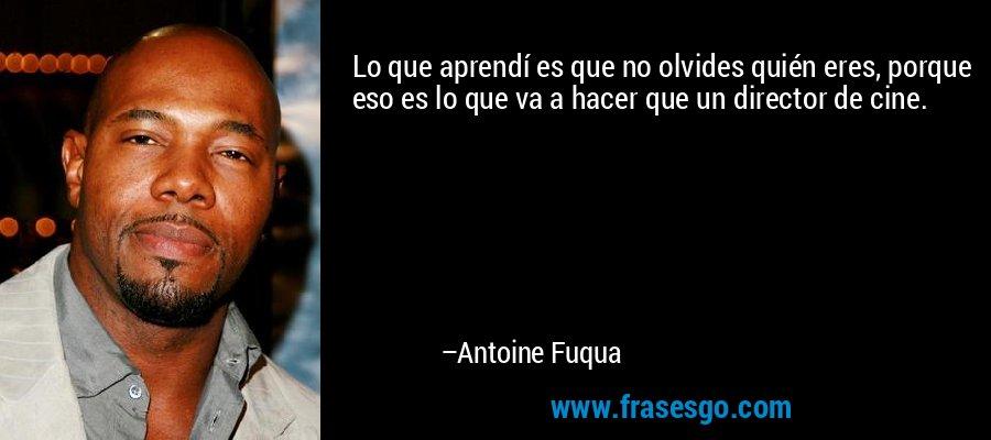 Lo que aprendí es que no olvides quién eres, porque eso es lo que va a hacer que un director de cine. – Antoine Fuqua