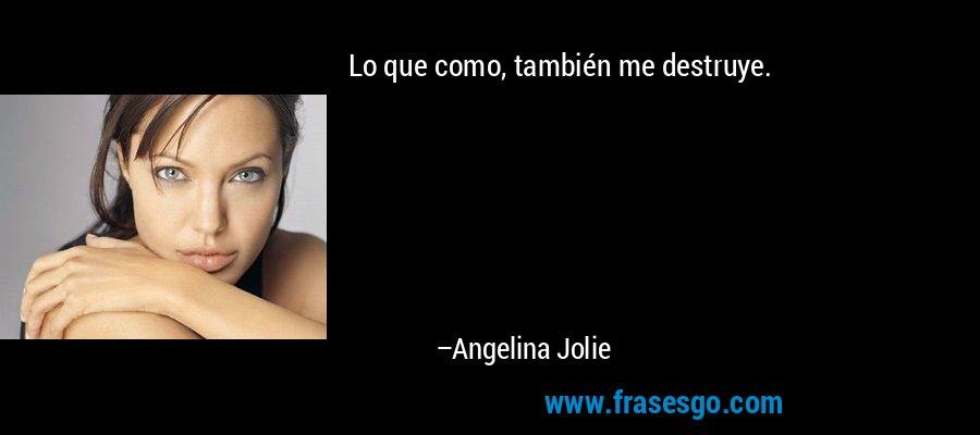 Lo que como, también me destruye. – Angelina Jolie