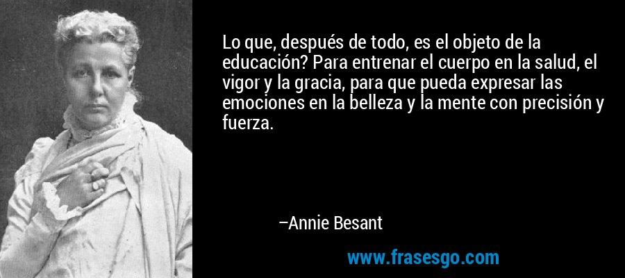 Lo que, después de todo, es el objeto de la educación? Para entrenar el cuerpo en la salud, el vigor y la gracia, para que pueda expresar las emociones en la belleza y la mente con precisión y fuerza. – Annie Besant