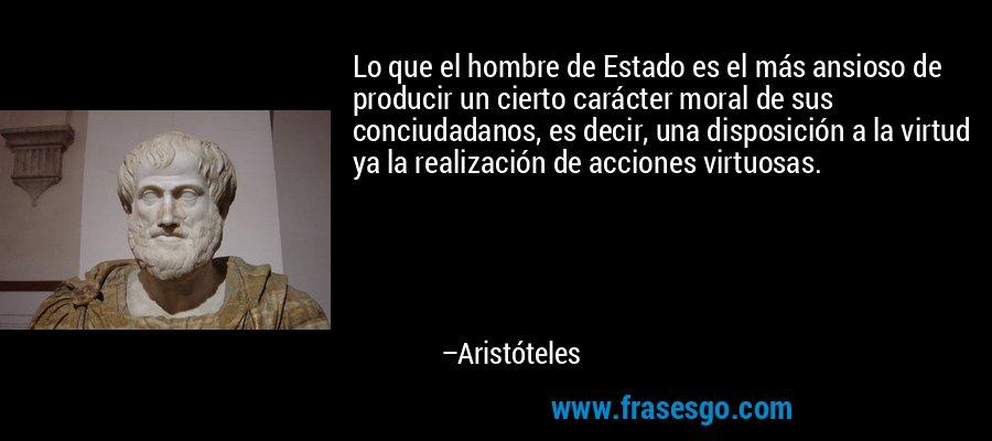 Lo que el hombre de Estado es el más ansioso de producir un cierto carácter moral de sus conciudadanos, es decir, una disposición a la virtud ya la realización de acciones virtuosas. – Aristóteles