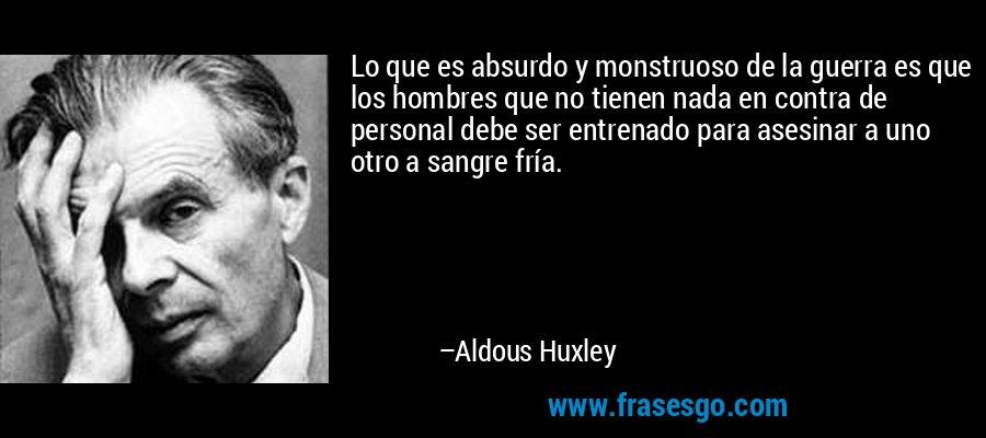 Lo que es absurdo y monstruoso de la guerra es que los hombres que no tienen nada en contra de personal debe ser entrenado para asesinar a uno otro a sangre fría. – Aldous Huxley