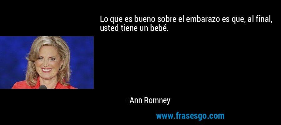 Lo que es bueno sobre el embarazo es que, al final, usted tiene un bebé. – Ann Romney