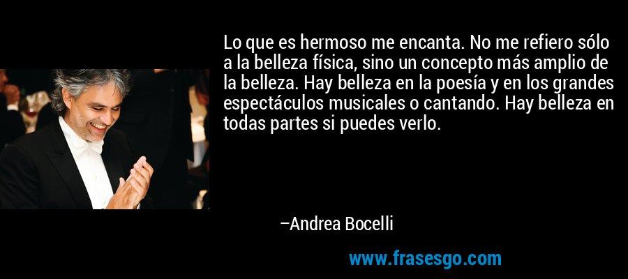 Lo que es hermoso me encanta. No me refiero sólo a la belleza física, sino un concepto más amplio de la belleza. Hay belleza en la poesía y en los grandes espectáculos musicales o cantando. Hay belleza en todas partes si puedes verlo. – Andrea Bocelli