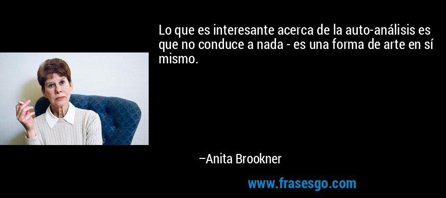 Lo que es interesante acerca de la auto-análisis es que no conduce a nada - es una forma de arte en sí mismo. – Anita Brookner