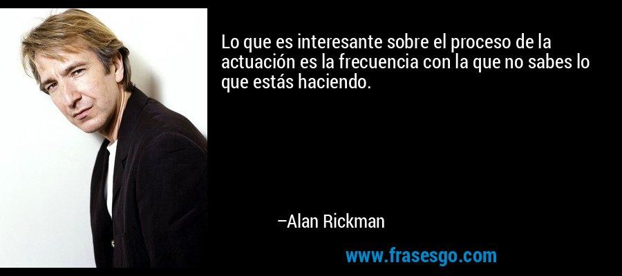 Lo que es interesante sobre el proceso de la actuación es la frecuencia con la que no sabes lo que estás haciendo. – Alan Rickman