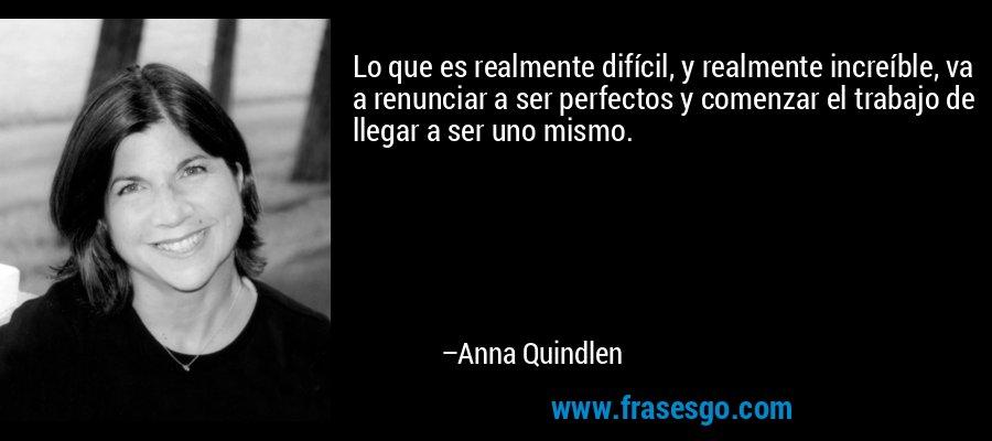 Lo que es realmente difícil, y realmente increíble, va a renunciar a ser perfectos y comenzar el trabajo de llegar a ser uno mismo. – Anna Quindlen