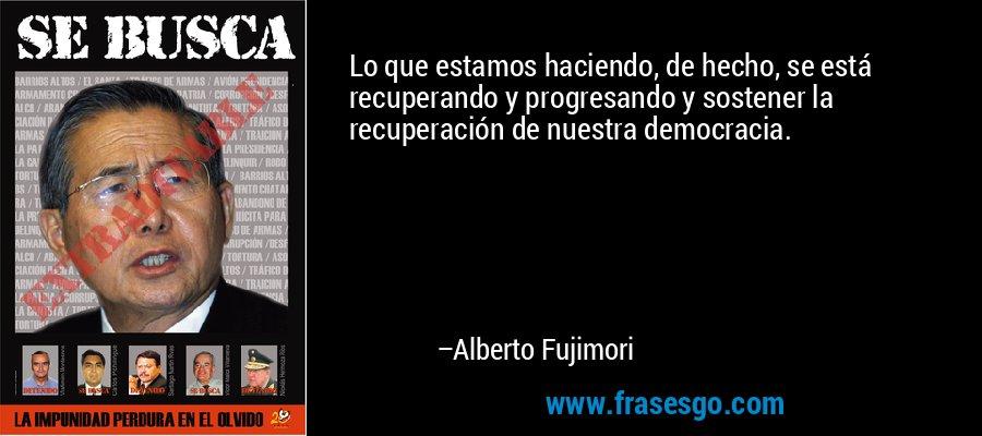 Lo que estamos haciendo, de hecho, se está recuperando y progresando y sostener la recuperación de nuestra democracia. – Alberto Fujimori
