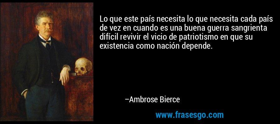 Lo que este país necesita lo que necesita cada país de vez en cuando es una buena guerra sangrienta difícil revivir el vicio de patriotismo en que su existencia como nación depende. – Ambrose Bierce