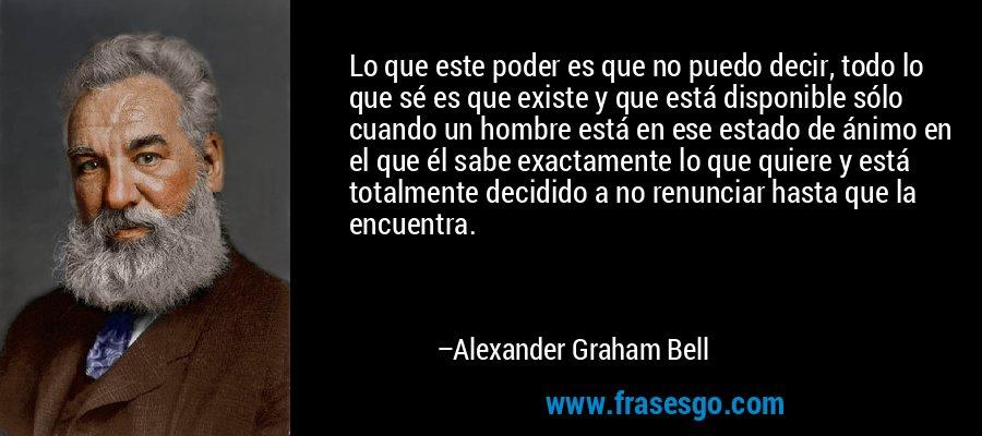 Lo que este poder es que no puedo decir, todo lo que sé es que existe y que está disponible sólo cuando un hombre está en ese estado de ánimo en el que él sabe exactamente lo que quiere y está totalmente decidido a no renunciar hasta que la encuentra. – Alexander Graham Bell