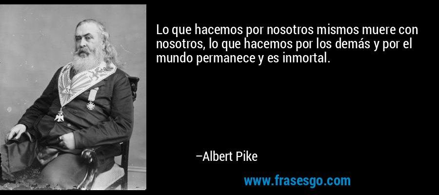 Lo que hacemos por nosotros mismos muere con nosotros, lo que hacemos por los demás y por el mundo permanece y es inmortal. – Albert Pike