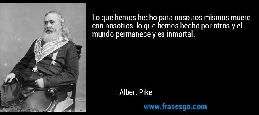 Lo que hemos hecho para nosotros mismos muere con nosotros, lo que hemos hecho por otros y el mundo permanece y es inmortal. – Albert Pike