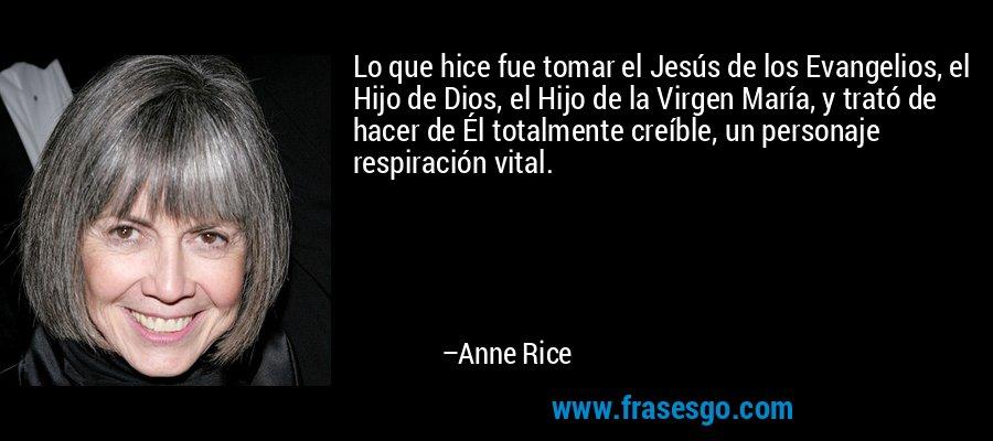 Lo que hice fue tomar el Jesús de los Evangelios, el Hijo de Dios, el Hijo de la Virgen María, y trató de hacer de Él totalmente creíble, un personaje respiración vital. – Anne Rice