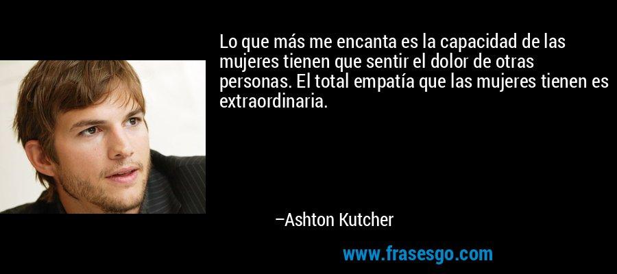 Lo que más me encanta es la capacidad de las mujeres tienen que sentir el dolor de otras personas. El total empatía que las mujeres tienen es extraordinaria. – Ashton Kutcher